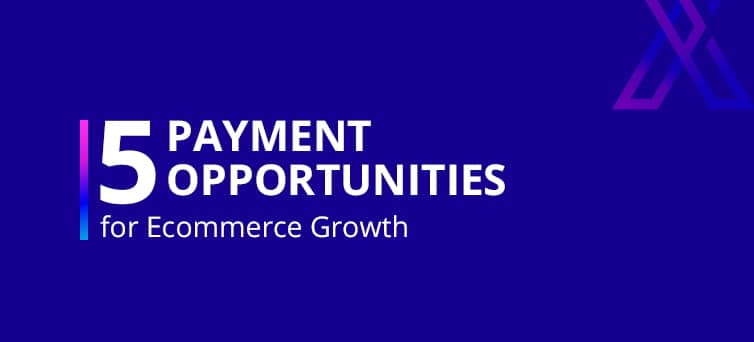 5 Payment Opportunities for Merchants to Boost Ecommerce Growth
